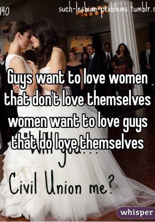 Guys want to love women that don't love themselves women want to love guys that do love themselves