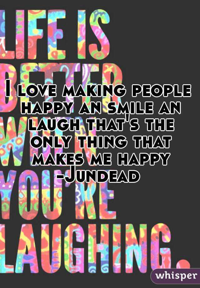 I love making people happy an smile an laugh that's the only thing that makes me happy -Jundead