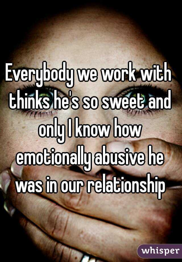 Everybody we work with thinks he's so sweet and only I know how emotionally abusive he was in our relationship