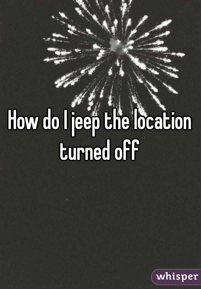 How do I jeep the location turned off