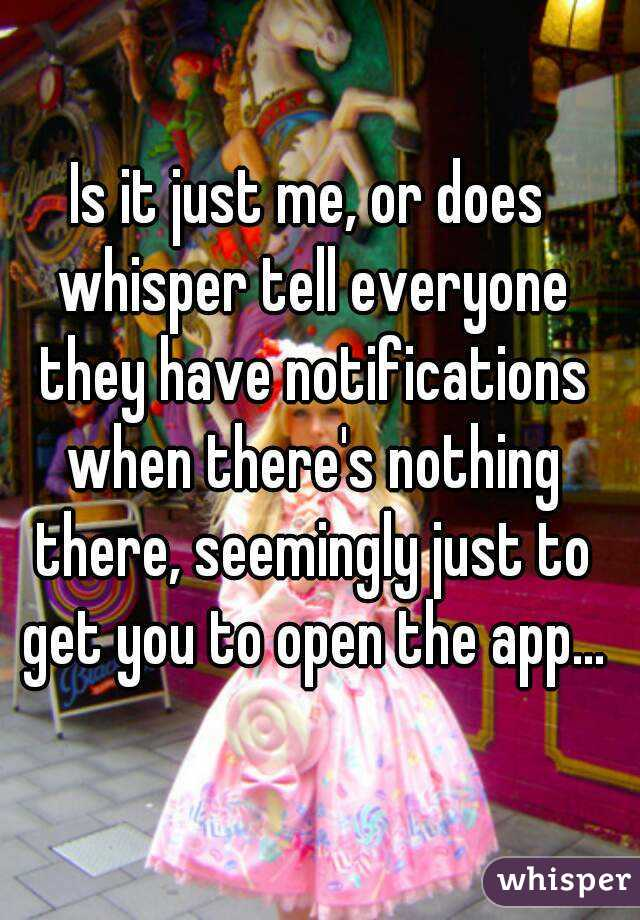 Is it just me, or does whisper tell everyone they have notifications when there's nothing there, seemingly just to get you to open the app...