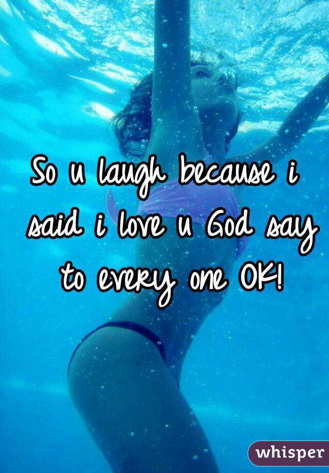 So u laugh because i said i love u God say to every one OK!