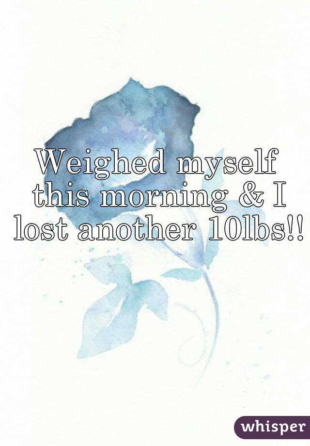 Weighed myself this morning & I lost another 10lbs!!