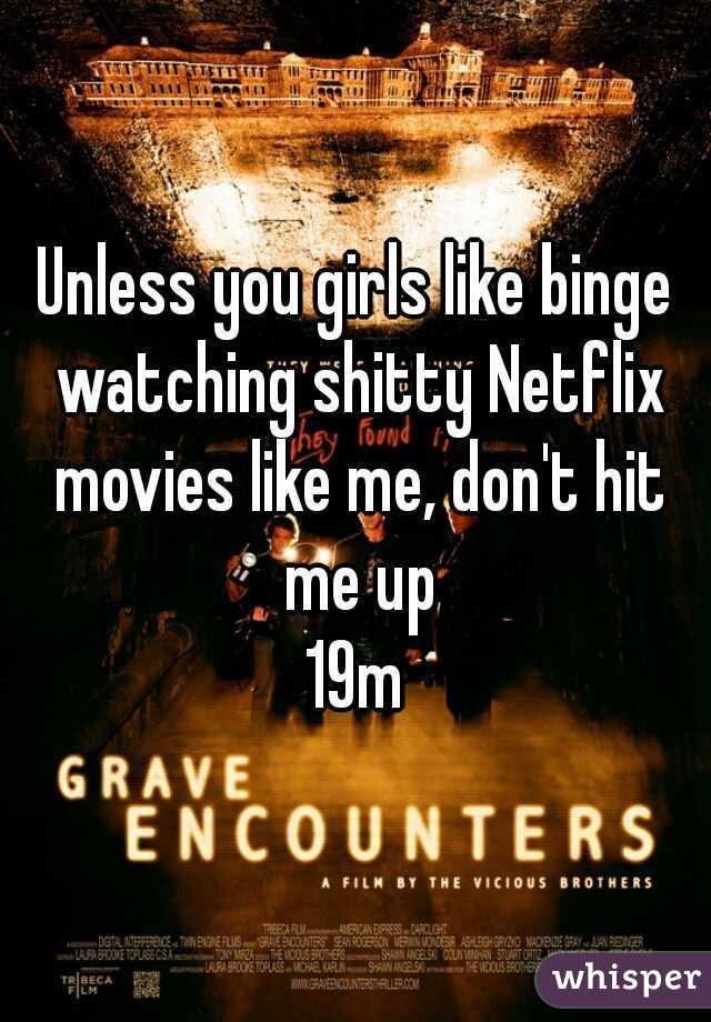 Unless you girls like binge watching shitty Netflix movies like me, don't hit me up 19m