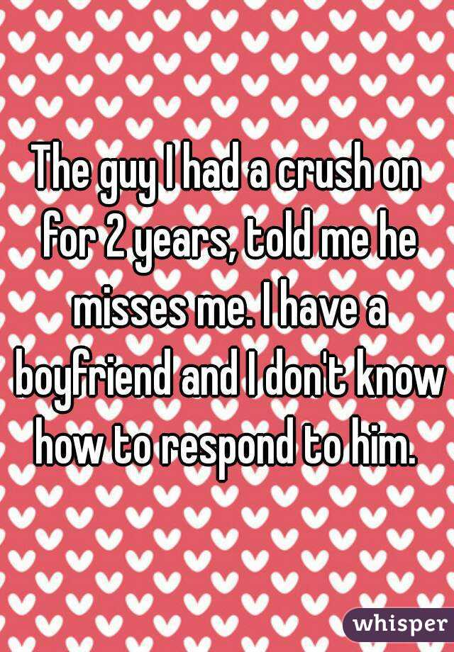 The guy I had a crush on for 2 years, told me he misses me. I have a boyfriend and I don't know how to respond to him.