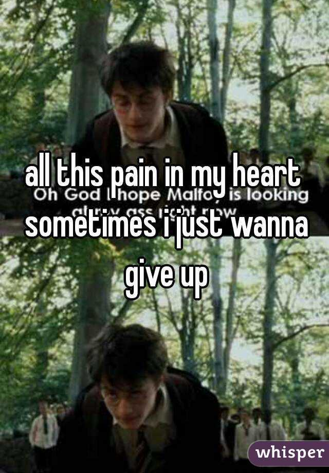 all this pain in my heart sometimes i just wanna give up