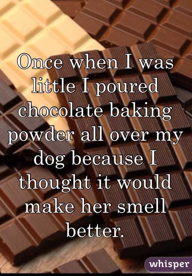 Once when I was little I poured chocolate baking powder all over my dog because I thought it would make her smell better.
