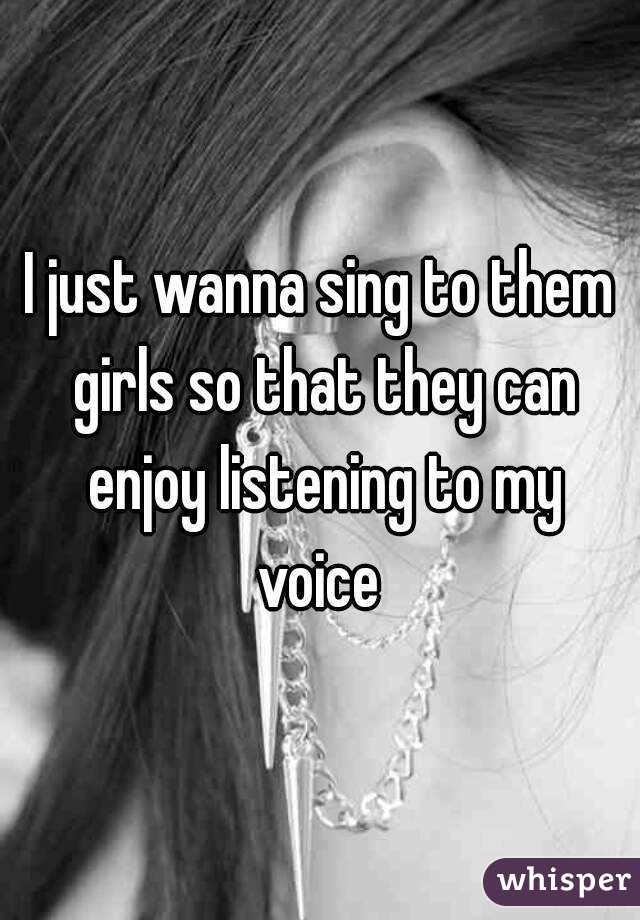 I just wanna sing to them girls so that they can enjoy listening to my voice