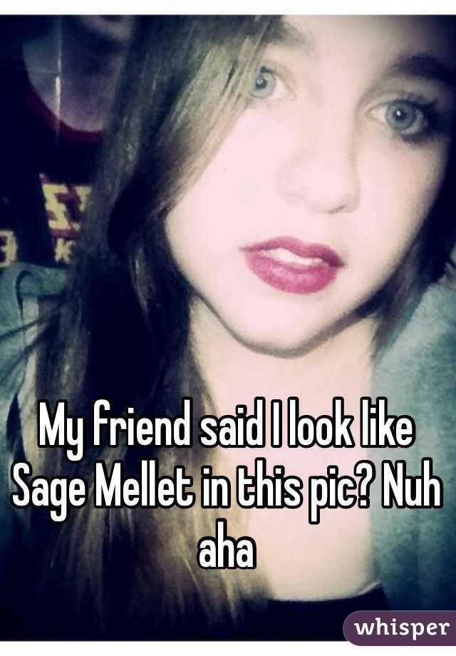 My friend said I look like Sage Mellet in this pic? Nuh aha