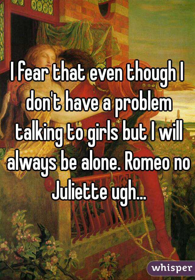 I fear that even though I don't have a problem talking to girls but I will always be alone. Romeo no Juliette ugh...