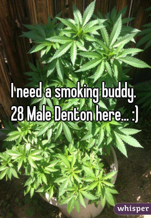 I need a smoking buddy.  28 Male Denton here... :)
