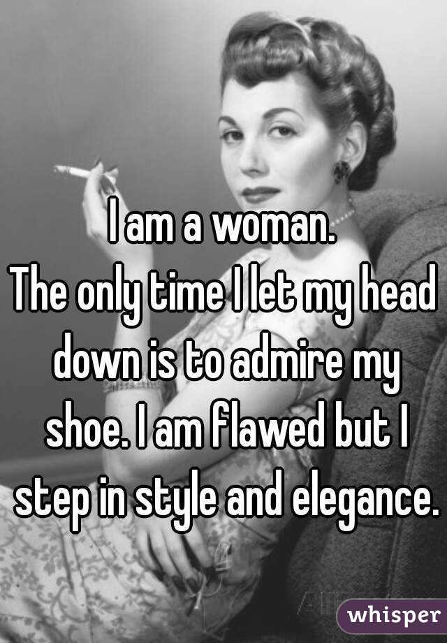 I am a woman. The only time I let my head down is to admire my shoe. I am flawed but I step in style and elegance.