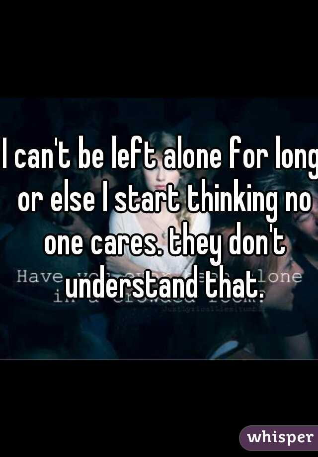 I can't be left alone for long or else I start thinking no one cares. they don't understand that.
