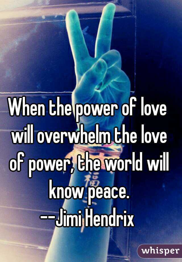 When the power of love will overwhelm the love of power, the world will know peace. --Jimi Hendrix