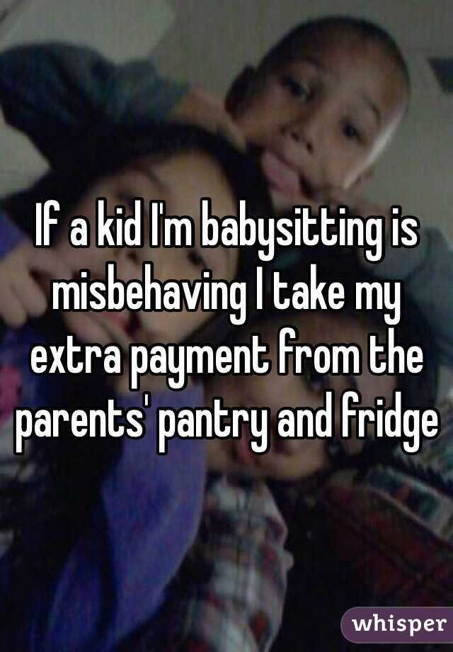 If a kid I'm babysitting is misbehaving I take my extra payment from the parents' pantry and fridge