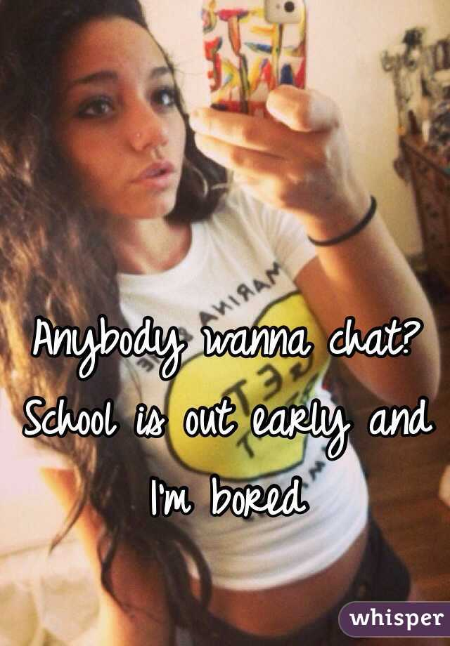 Anybody wanna chat?  School is out early and I'm bored