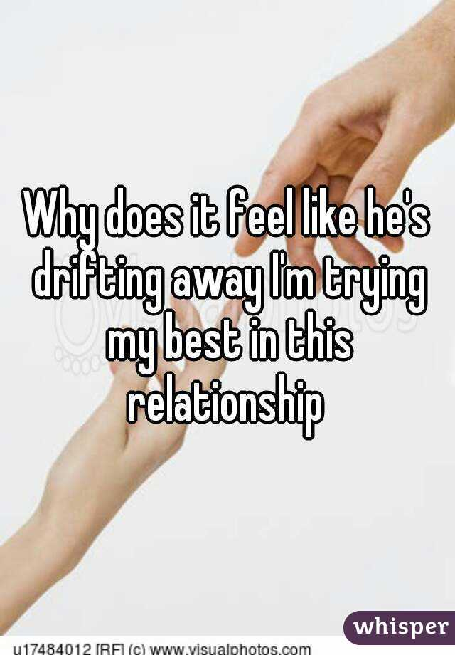 Why does it feel like he's drifting away I'm trying my best in this relationship