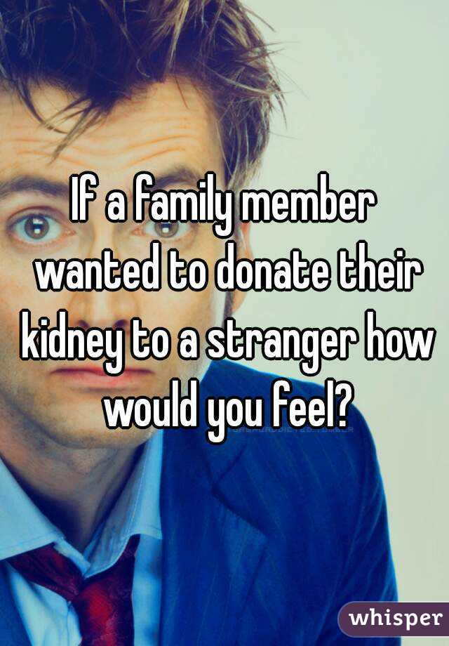 If a family member wanted to donate their kidney to a stranger how would you feel?