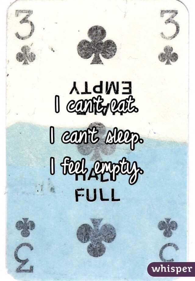 I can't eat. I can't sleep. I feel empty.