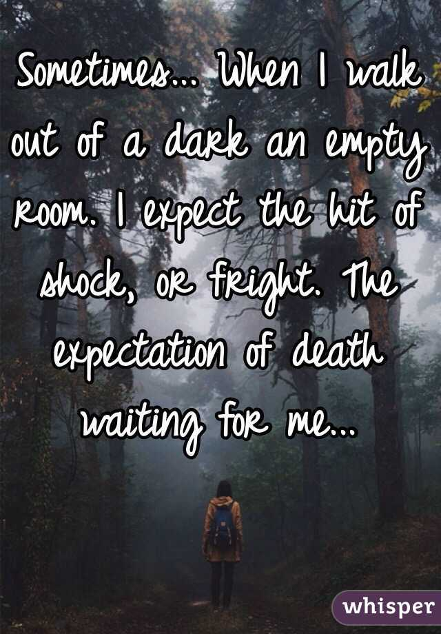 Sometimes... When I walk out of a dark an empty room. I expect the hit of shock, or fright. The expectation of death waiting for me...