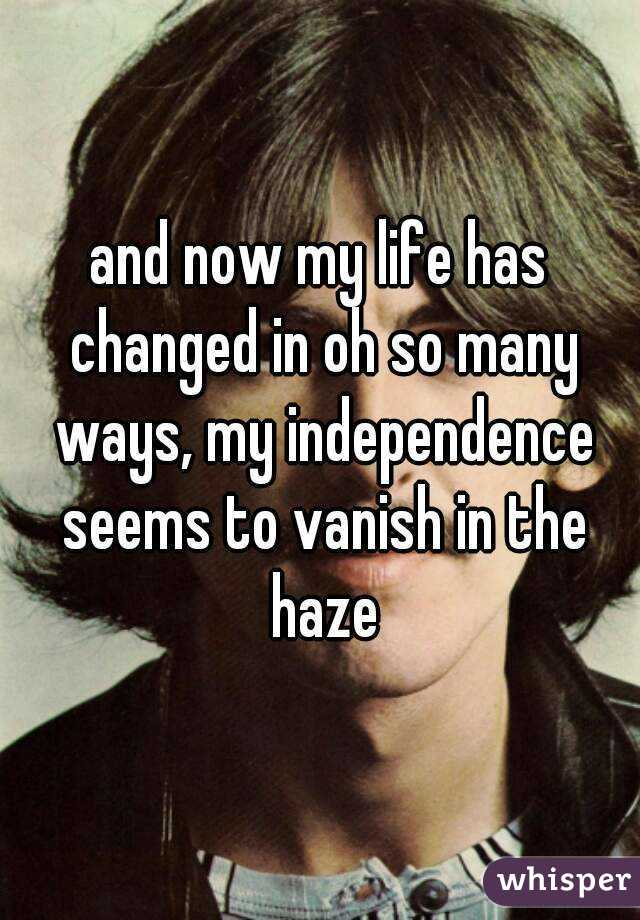 and now my life has changed in oh so many ways, my independence seems to vanish in the haze