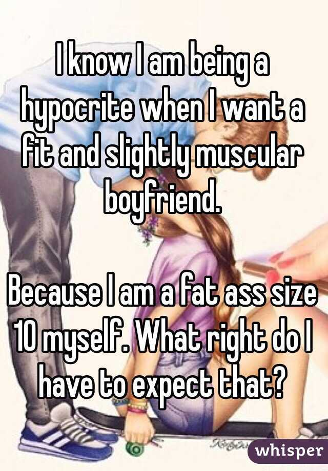 I know I am being a hypocrite when I want a fit and slightly muscular  boyfriend.   Because I am a fat ass size 10 myself. What right do I have to expect that?