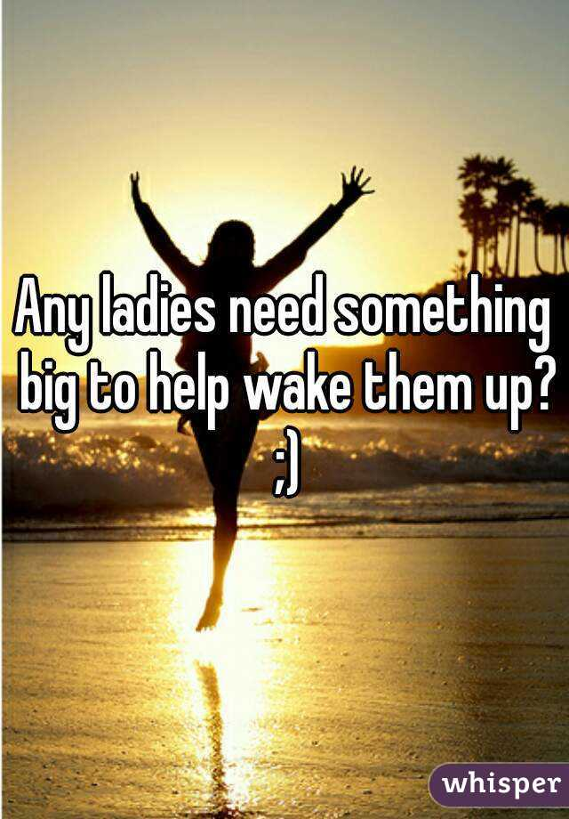 Any ladies need something big to help wake them up? ;)
