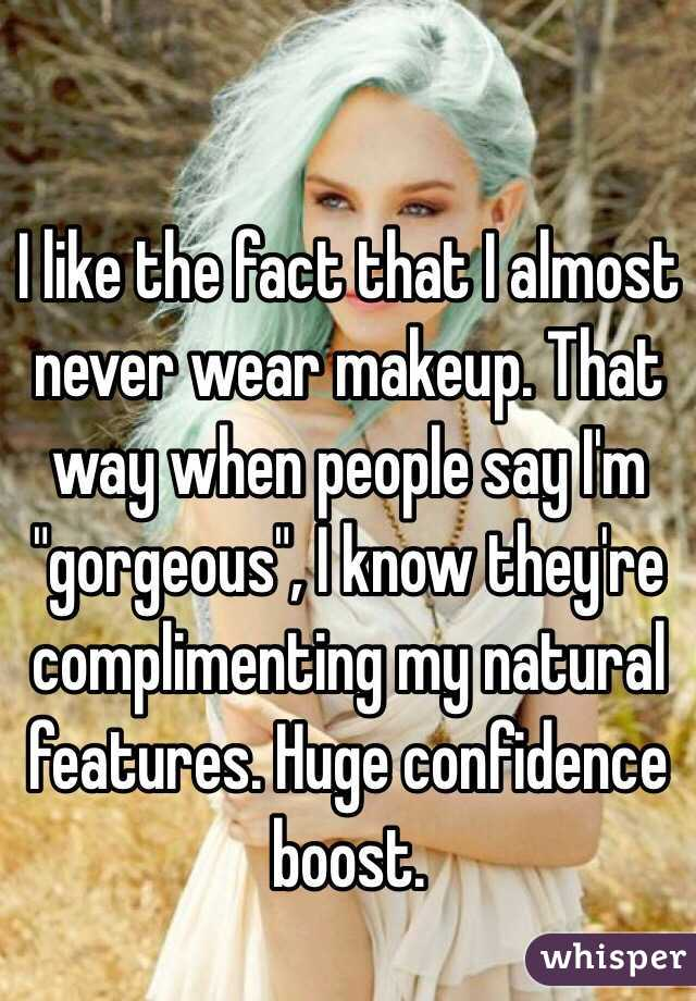 """I like the fact that I almost never wear makeup. That way when people say I'm """"gorgeous"""", I know they're complimenting my natural features. Huge confidence boost."""
