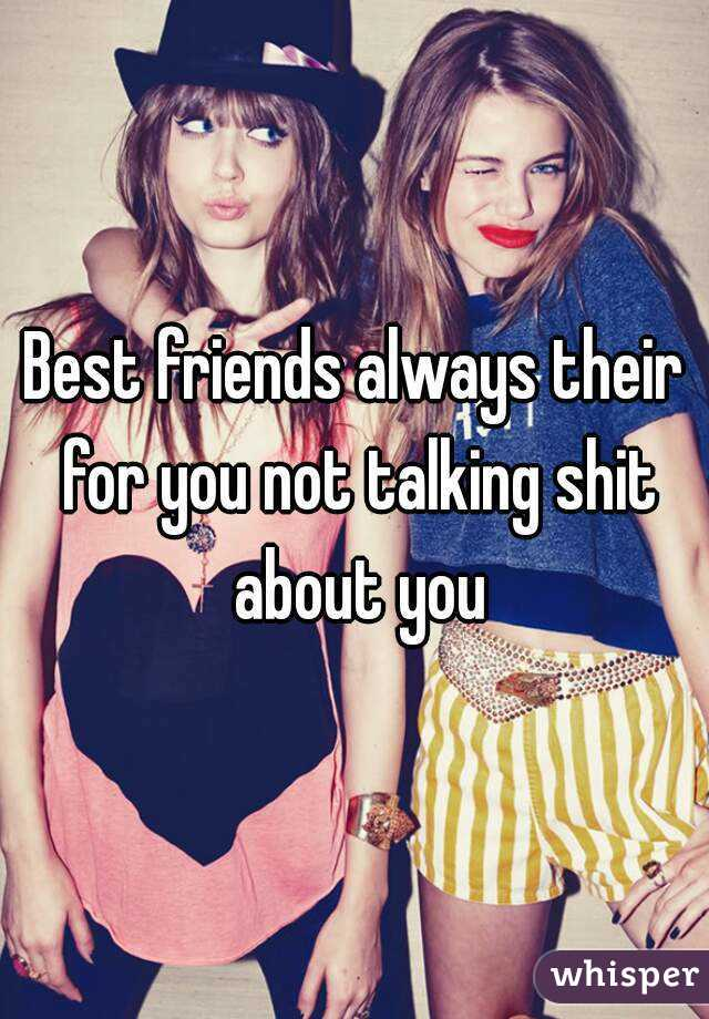 Best friends always their for you not talking shit about you