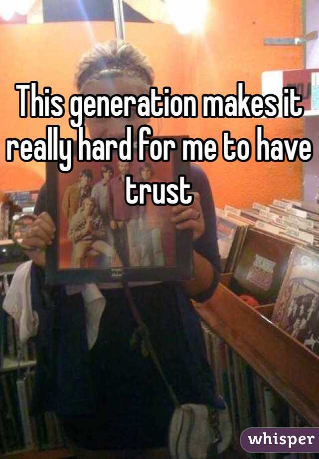 This generation makes it really hard for me to have trust