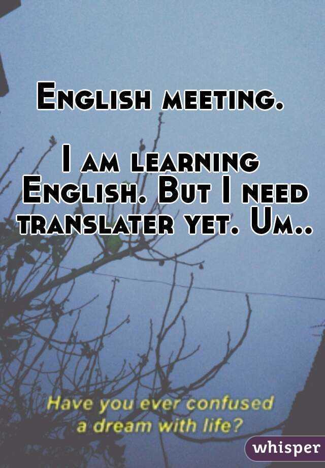 English meeting.  I am learning English. But I need translater yet. Um..
