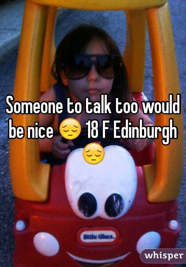 Someone to talk too would be nice 😔 18 F Edinburgh 😔
