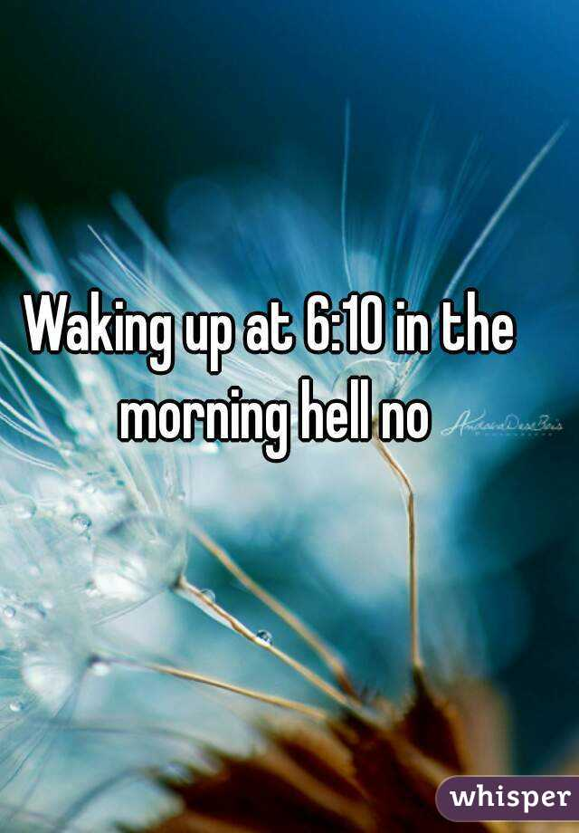 Waking up at 6:10 in the morning hell no
