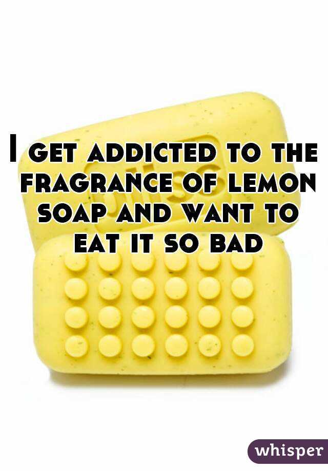I get addicted to the fragrance of lemon soap and want to eat it so bad