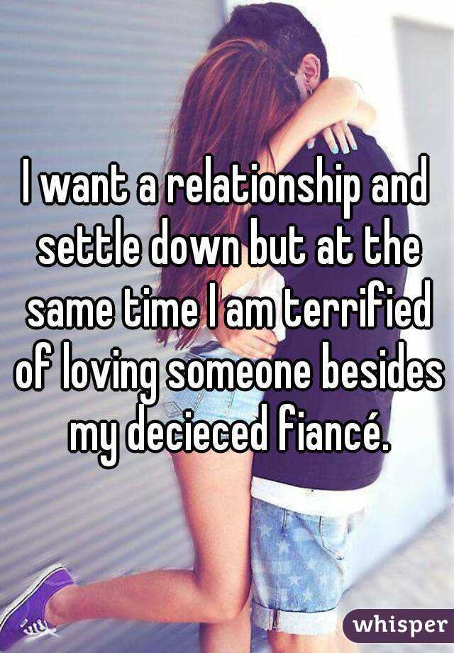 I want a relationship and settle down but at the same time I am terrified of loving someone besides my decieced fiancé.