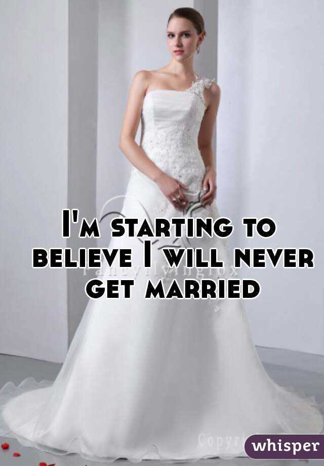 I'm starting to believe I will never get married