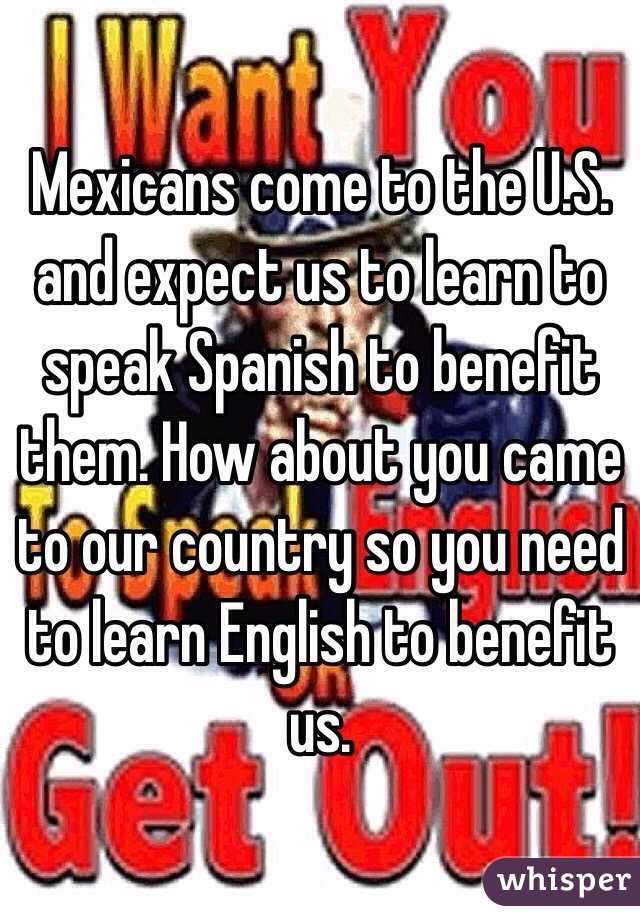 Mexicans come to the U.S. and expect us to learn to speak Spanish to benefit them. How about you came to our country so you need to learn English to benefit us.