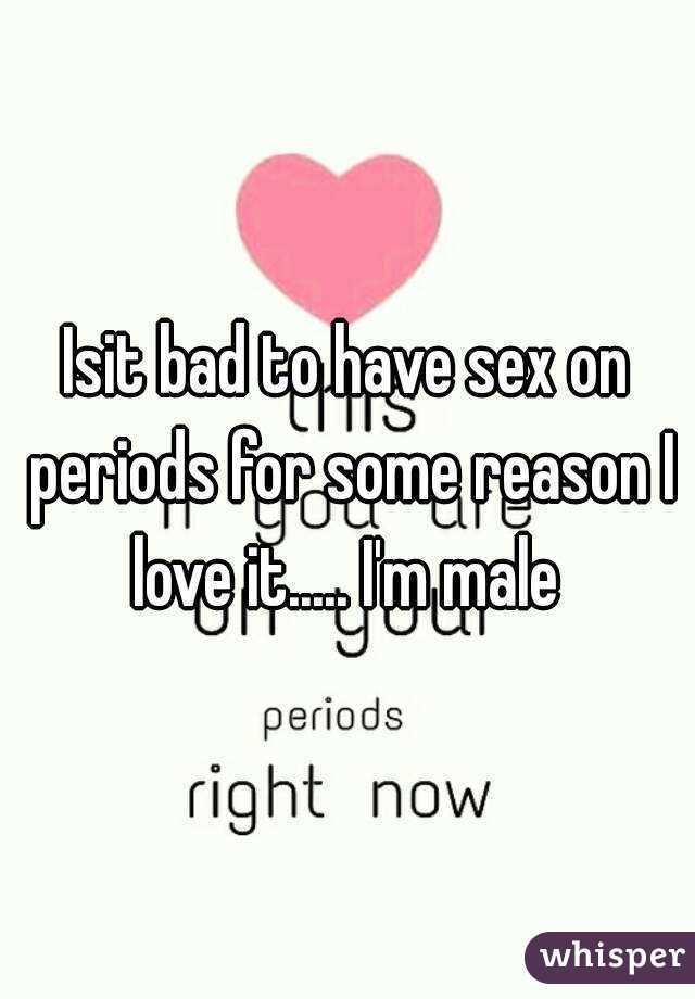 Isit bad to have sex on periods for some reason I love it..... I'm male
