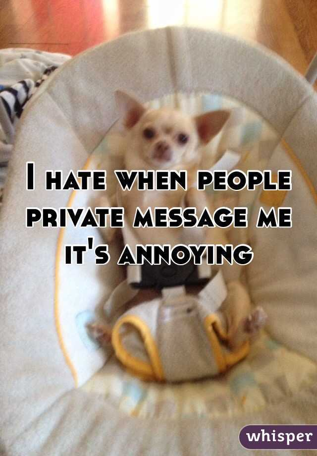 I hate when people private message me it's annoying