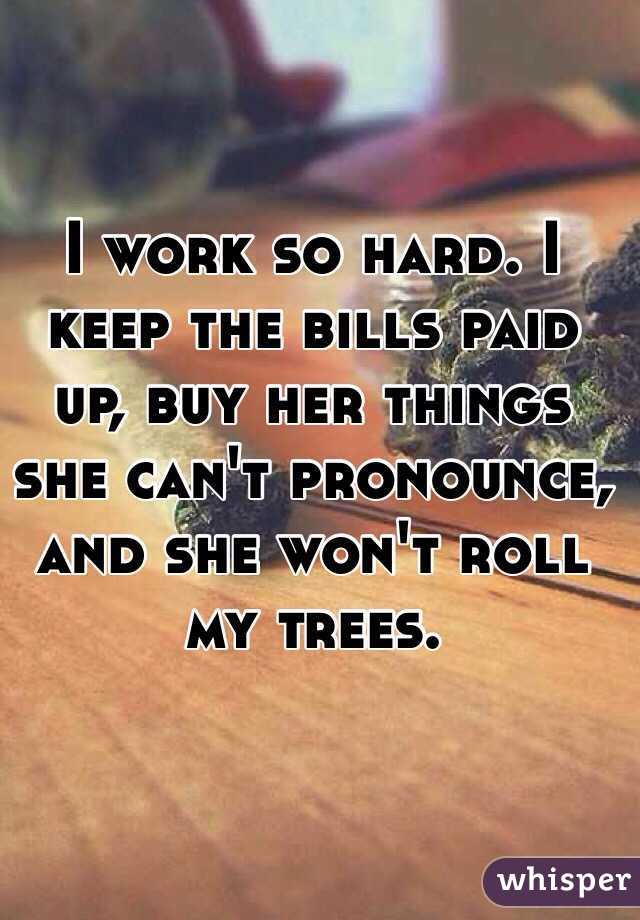 I work so hard. I keep the bills paid up, buy her things she can't pronounce, and she won't roll my trees.