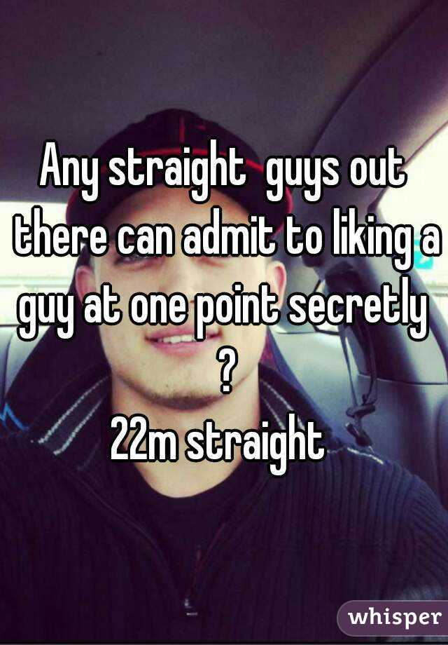 Any straight  guys out there can admit to liking a guy at one point secretly  ? 22m straight