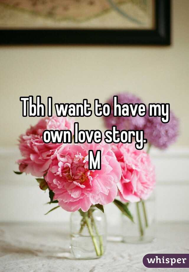 Tbh I want to have my own love story.  M