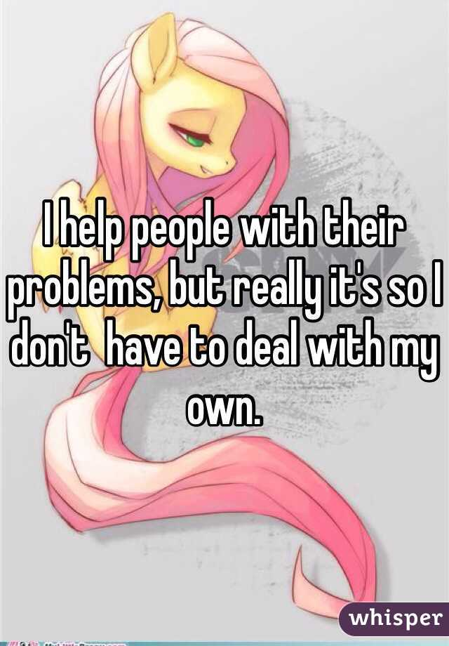 I help people with their problems, but really it's so I don't  have to deal with my own.