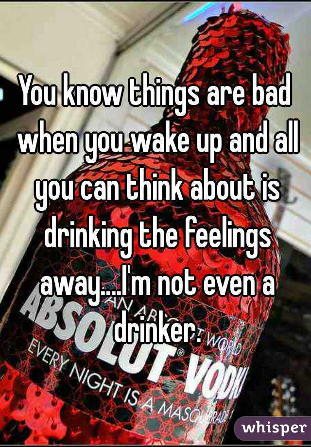 You know things are bad when you wake up and all you can think about is drinking the feelings away....I'm not even a drinker.