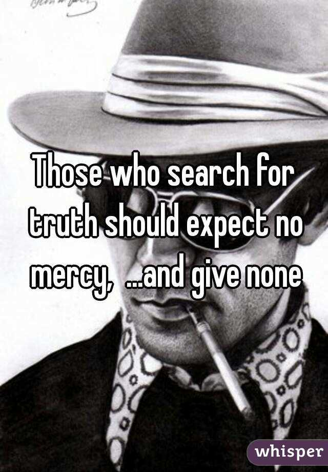 Those who search for truth should expect no mercy,  ...and give none