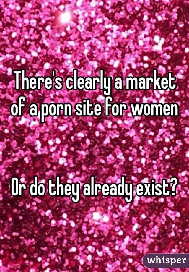 There's clearly a market of a porn site for women   Or do they already exist?