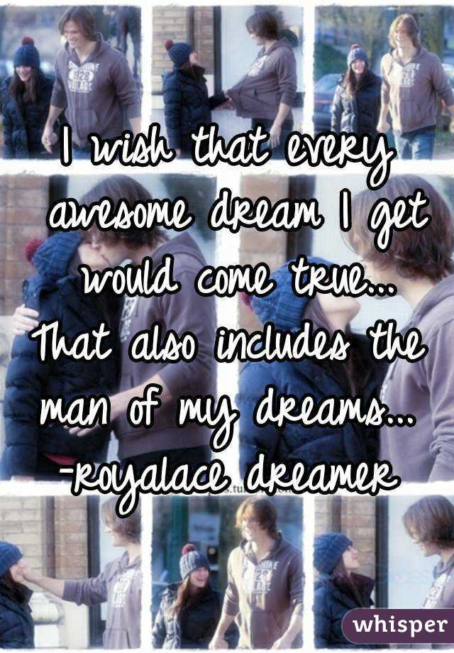 I wish that every awesome dream I get would come true... That also includes the man of my dreams...  -royalace dreamer