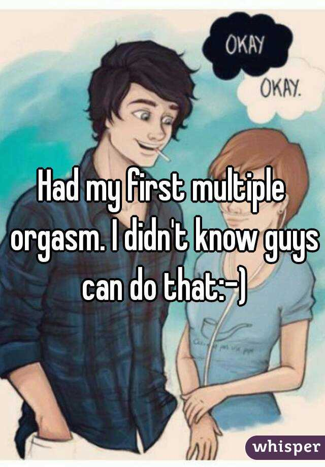 Had my first multiple orgasm. I didn't know guys can do that:-)