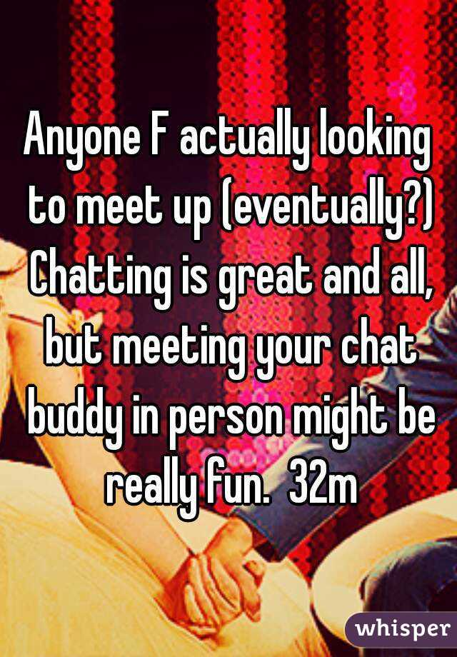 Anyone F actually looking to meet up (eventually?) Chatting is great and all, but meeting your chat buddy in person might be really fun.  32m
