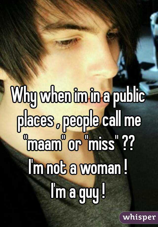 """Why when im in a public places , people call me """"maam"""" or """"miss"""" ?? I'm not a woman ! I'm a guy !"""